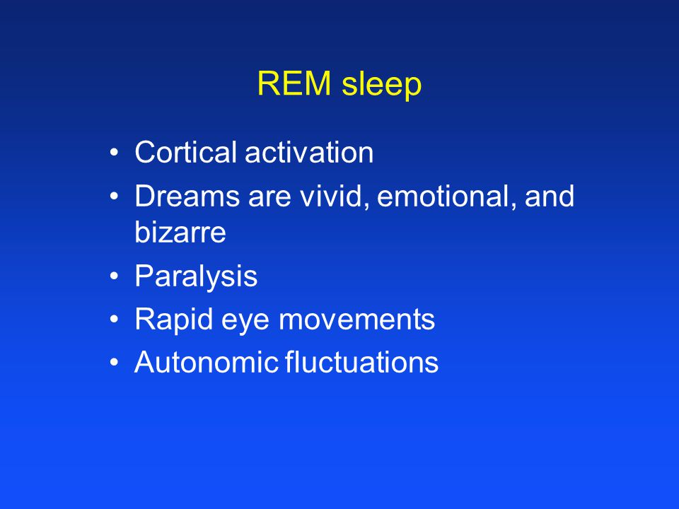 REM sleep Cortical activation Dreams are vivid, emotional, and bizarre Paralysis Rapid eye movements Autonomic fluctuations