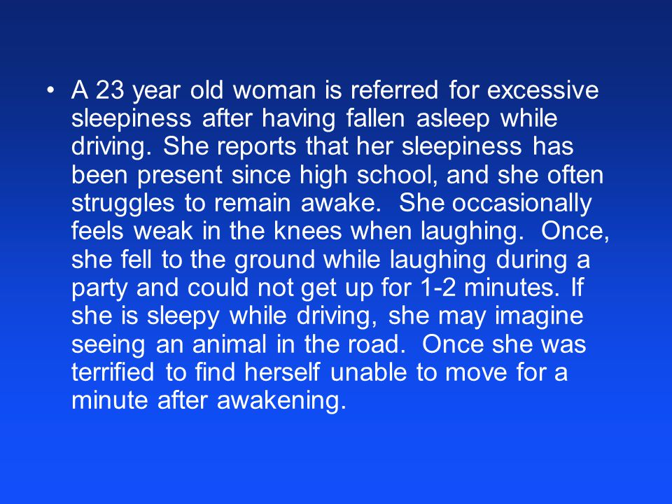A 23 year old woman is referred for excessive sleepiness after having fallen asleep while driving.