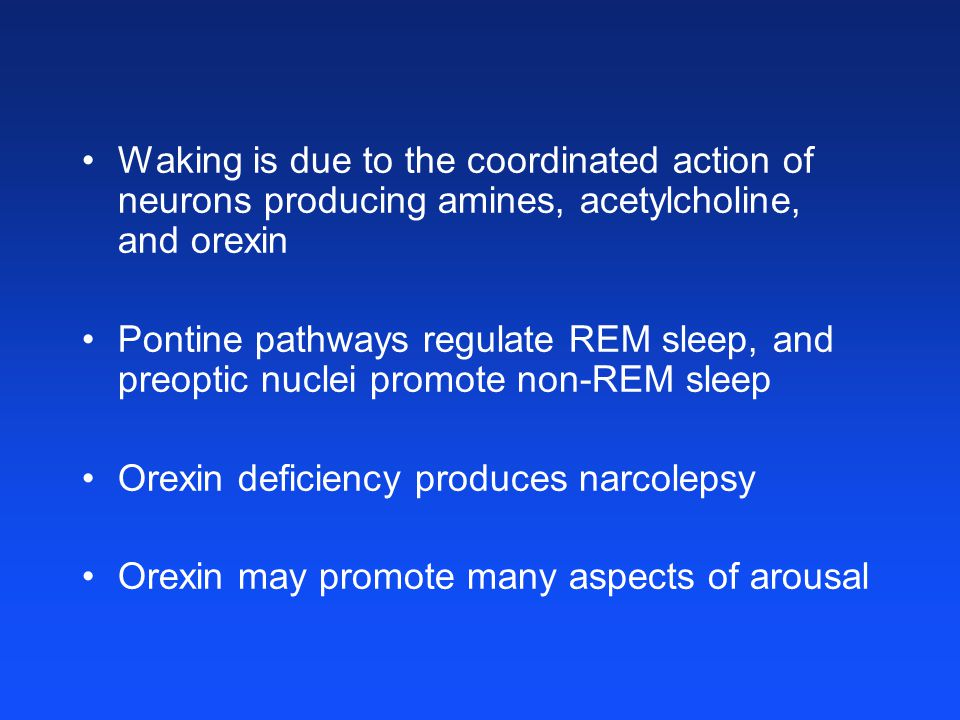 Waking is due to the coordinated action of neurons producing amines, acetylcholine, and orexin Pontine pathways regulate REM sleep, and preoptic nuclei promote non-REM sleep Orexin deficiency produces narcolepsy Orexin may promote many aspects of arousal