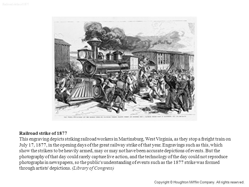 Railroad strike of 1877 This engraving depicts striking railroad workers in Martinsburg, West Virginia, as they stop a freight train on July 17, 1877, in the opening days of the great railway strike of that year.