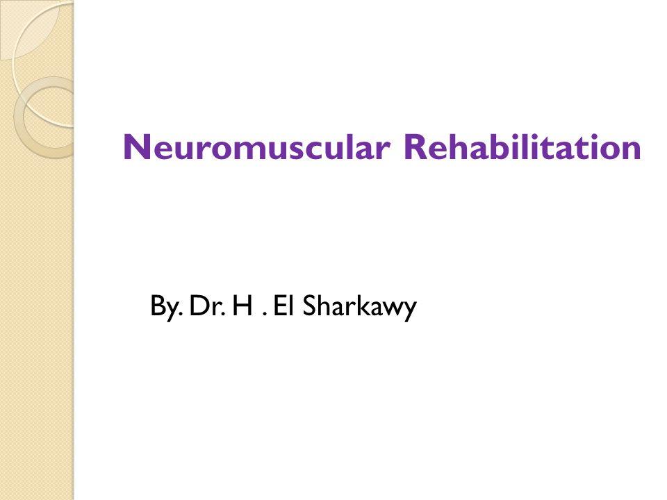 Neuromuscular Rehabilitation By. Dr. H. El Sharkawy