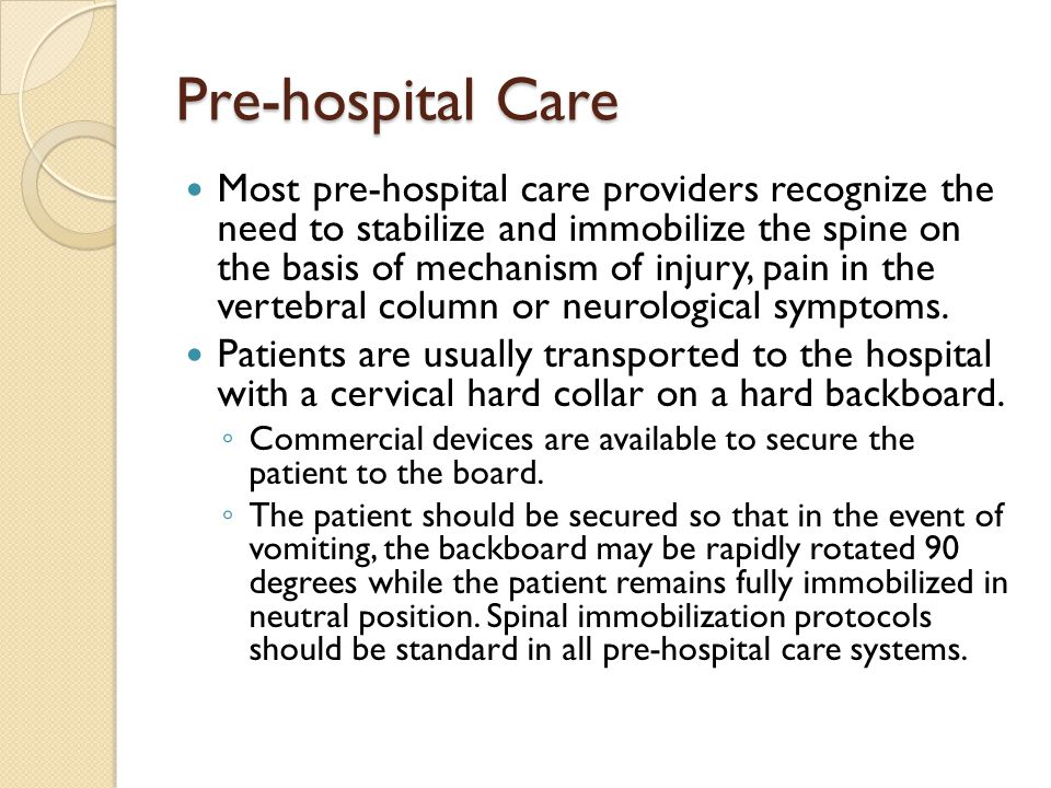 Pre-hospital Care Most pre-hospital care providers recognize the need to stabilize and immobilize the spine on the basis of mechanism of injury, pain in the vertebral column or neurological symptoms.