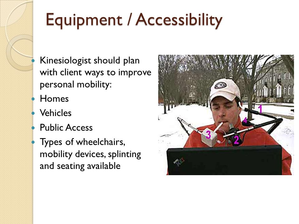 Equipment / Accessibility Kinesiologist should plan with client ways to improve personal mobility: Homes Vehicles Public Access Types of wheelchairs, mobility devices, splinting and seating available
