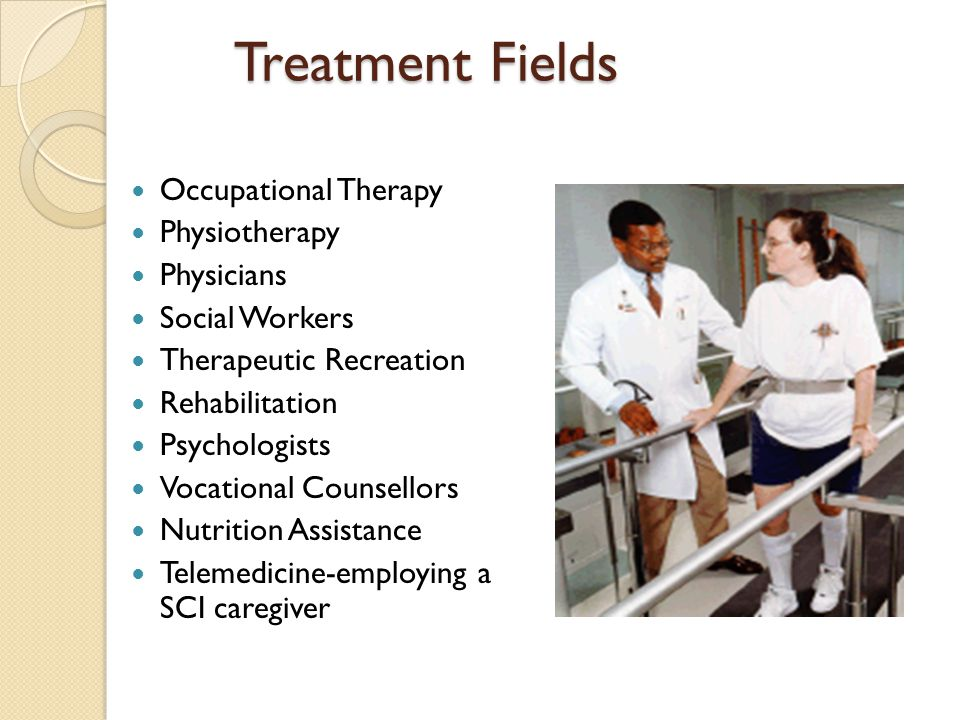 Treatment Fields Occupational Therapy Physiotherapy Physicians Social Workers Therapeutic Recreation Rehabilitation Psychologists Vocational Counsellors Nutrition Assistance Telemedicine-employing a SCI caregiver