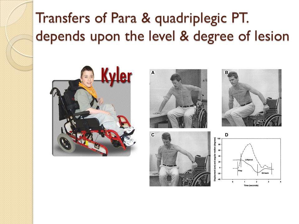 Transfers of Para & quadriplegic PT. depends upon the level & degree of lesion