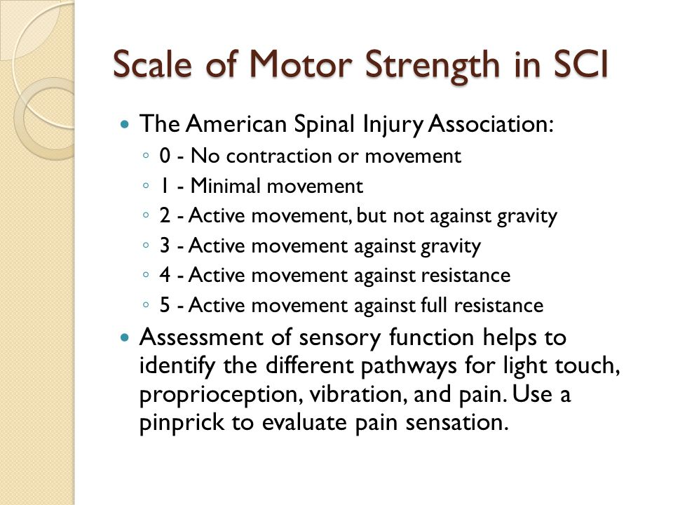 Scale of Motor Strength in SCI The American Spinal Injury Association: ◦ 0 - No contraction or movement ◦ 1 - Minimal movement ◦ 2 - Active movement, but not against gravity ◦ 3 - Active movement against gravity ◦ 4 - Active movement against resistance ◦ 5 - Active movement against full resistance Assessment of sensory function helps to identify the different pathways for light touch, proprioception, vibration, and pain.