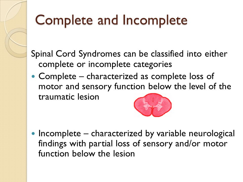 Complete and Incomplete Spinal Cord Syndromes can be classified into either complete or incomplete categories Complete – characterized as complete loss of motor and sensory function below the level of the traumatic lesion Incomplete – characterized by variable neurological findings with partial loss of sensory and/or motor function below the lesion