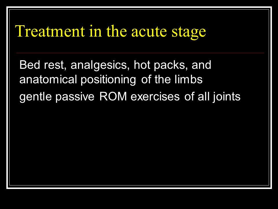 Treatment in the acute stage Bed rest, analgesics, hot packs, and anatomical positioning of the limbs gentle passive ROM exercises of all joints