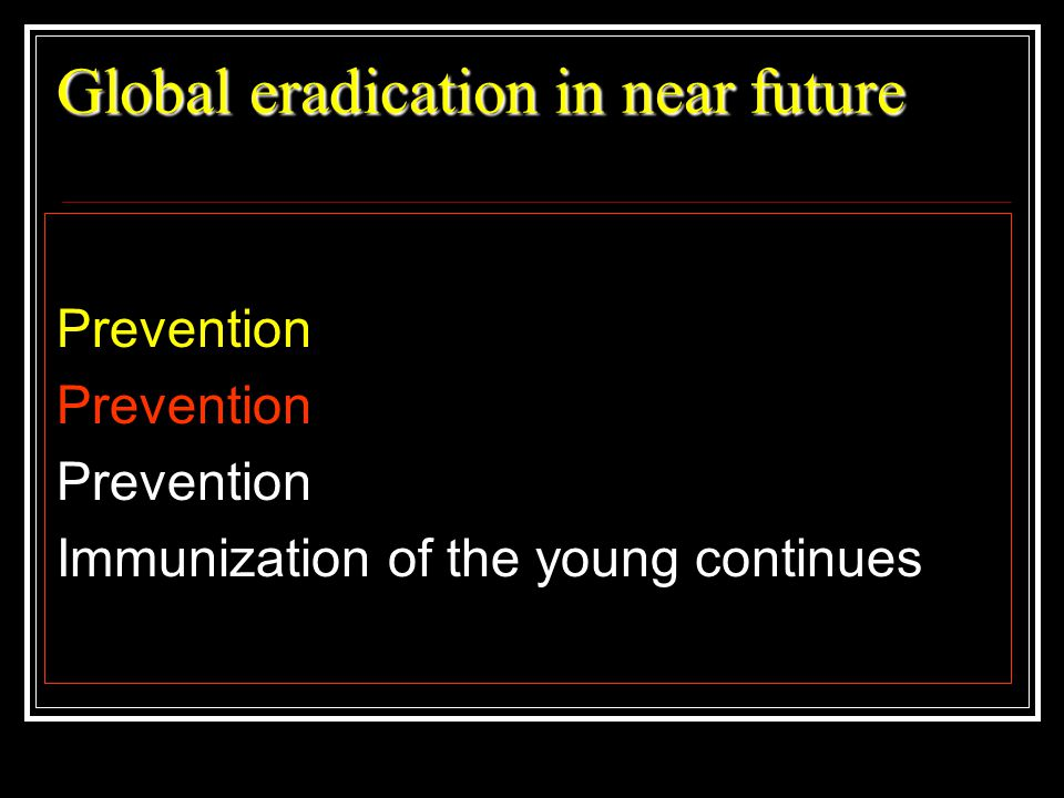 Global eradication in near future Prevention Immunization of the young continues