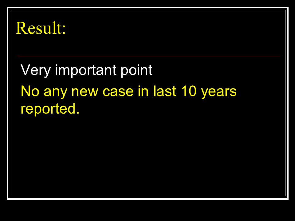 Result: Very important point No any new case in last 10 years reported.