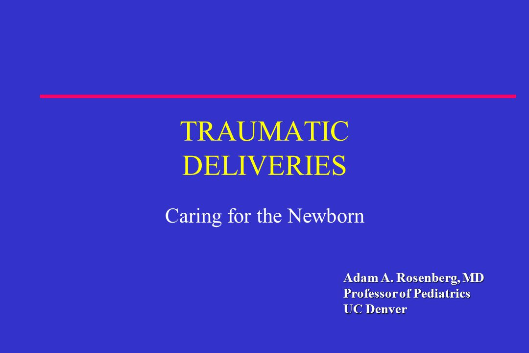 Adam A. Rosenberg, MD Professor of Pediatrics UC Denver TRAUMATIC DELIVERIES Caring for the Newborn