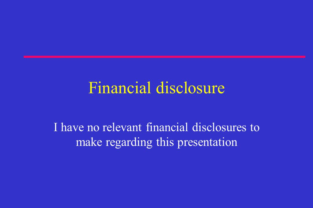 Financial disclosure I have no relevant financial disclosures to make regarding this presentation