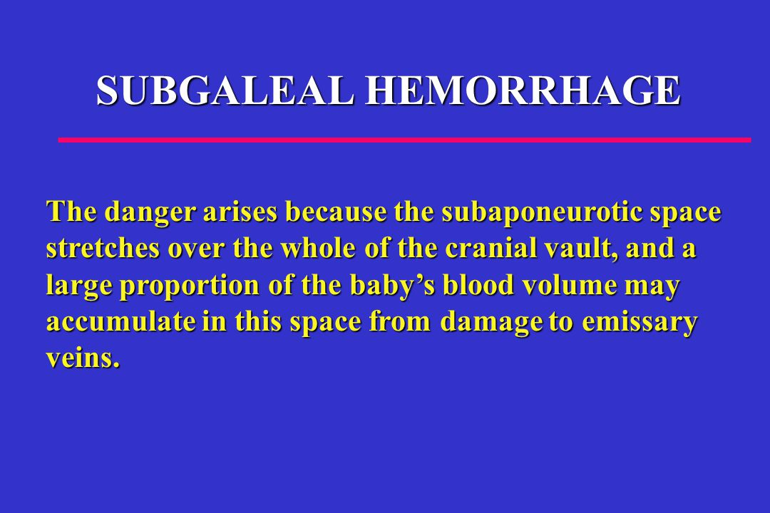 SUBGALEAL HEMORRHAGE The danger arises because the subaponeurotic space stretches over the whole of the cranial vault, and a large proportion of the baby's blood volume may accumulate in this space from damage to emissary veins.
