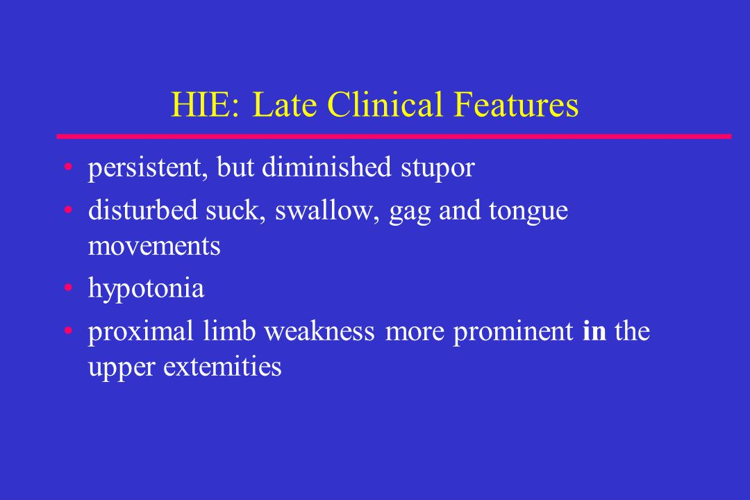 HIE: Late Clinical Features persistent, but diminished stupor disturbed suck, swallow, gag and tongue movements hypotonia proximal limb weakness more prominent in the upper extemities