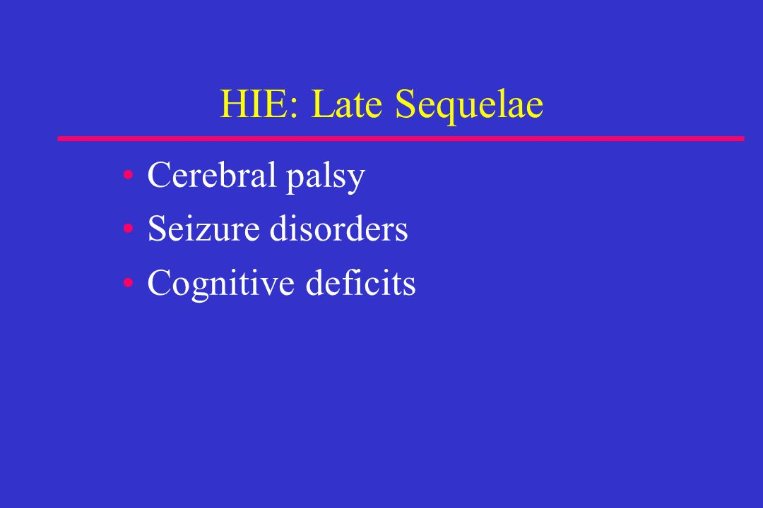 HIE: Late Sequelae Cerebral palsy Seizure disorders Cognitive deficits