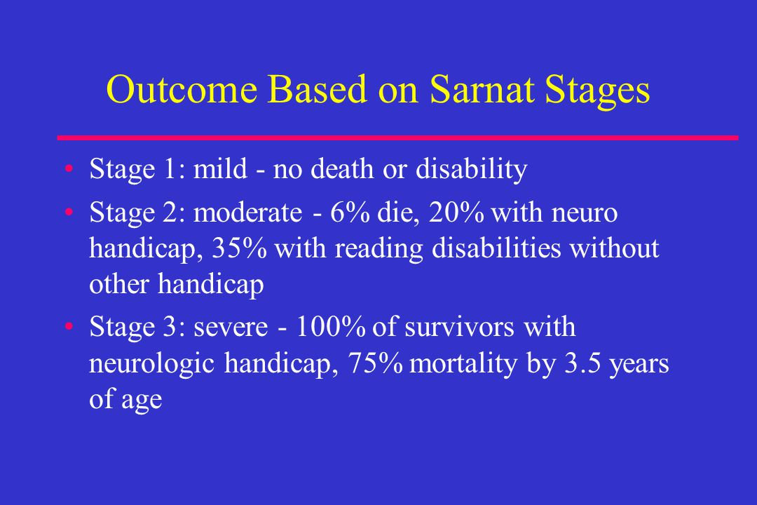 Outcome Based on Sarnat Stages Stage 1: mild - no death or disability Stage 2: moderate - 6% die, 20% with neuro handicap, 35% with reading disabilities without other handicap Stage 3: severe - 100% of survivors with neurologic handicap, 75% mortality by 3.5 years of age