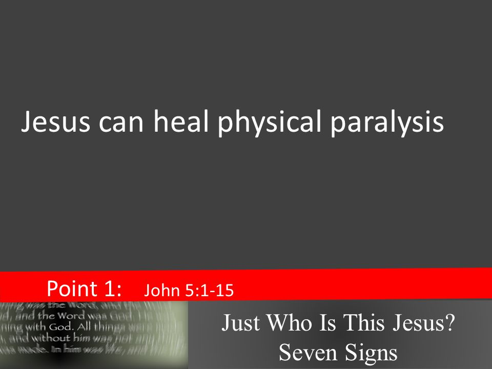 Just Who Is This Jesus Seven Signs Point 1: John 5:1-15 Jesus can heal physical paralysis