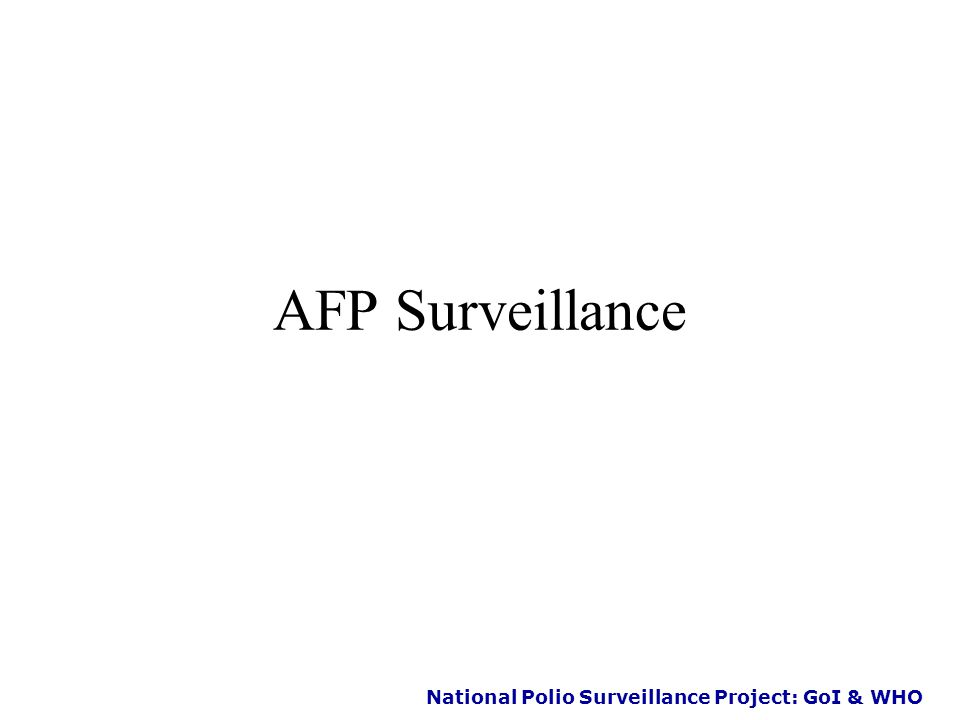 National Polio Surveillance Project: GoI & WHO Strategies of Polio Eradication  1985 – Routine immunization Individual immunity  1995 – NID's ( PPI / IPPI ) To replace wild with vaccine virus  1997 - AFP surveillance To identify reservoir of transmission  2000 – Mopping up immunization To eliminate last foci of transmission