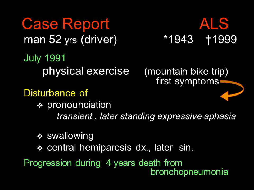 Case Report ALS man 52 yrs (driver) *1943 †1999 July 1991 physical exercise (mountain bike trip) first symptoms Disturbance of v pronounciation transient, later standing expressive aphasia v swallowing v central hemiparesis dx., later sin.