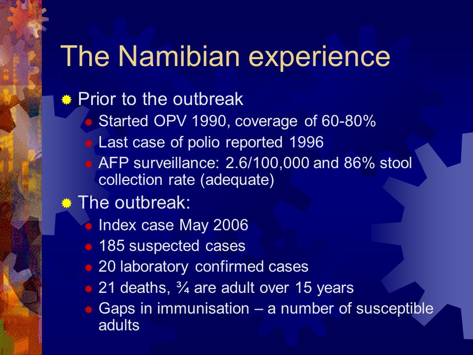 The Namibian experience  Prior to the outbreak  Started OPV 1990, coverage of 60-80%  Last case of polio reported 1996  AFP surveillance: 2.6/100,000 and 86% stool collection rate (adequate)  The outbreak:  Index case May 2006  185 suspected cases  20 laboratory confirmed cases  21 deaths, ¾ are adult over 15 years  Gaps in immunisation – a number of susceptible adults