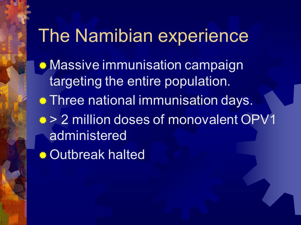 The Namibian experience  Massive immunisation campaign targeting the entire population.  Three national immunisation days.  > 2 million doses of mo