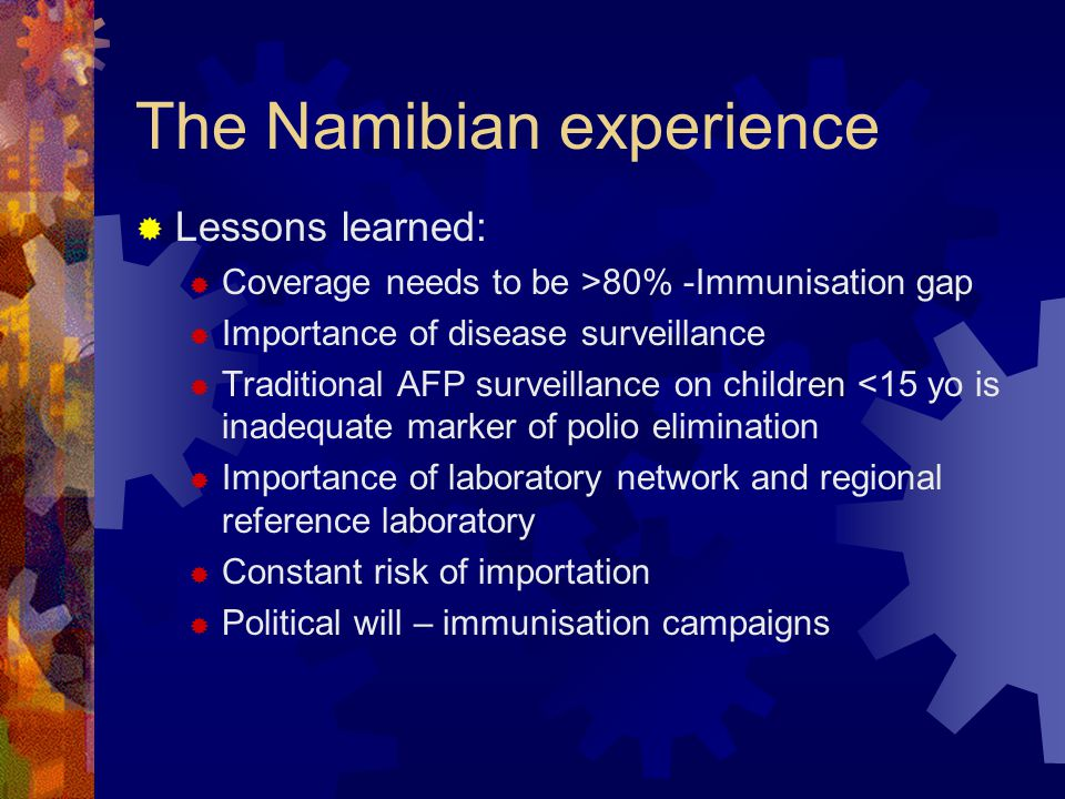 The Namibian experience  Lessons learned:  Coverage needs to be >80% -Immunisation gap  Importance of disease surveillance  Traditional AFP surveillance on children <15 yo is inadequate marker of polio elimination  Importance of laboratory network and regional reference laboratory  Constant risk of importation  Political will – immunisation campaigns