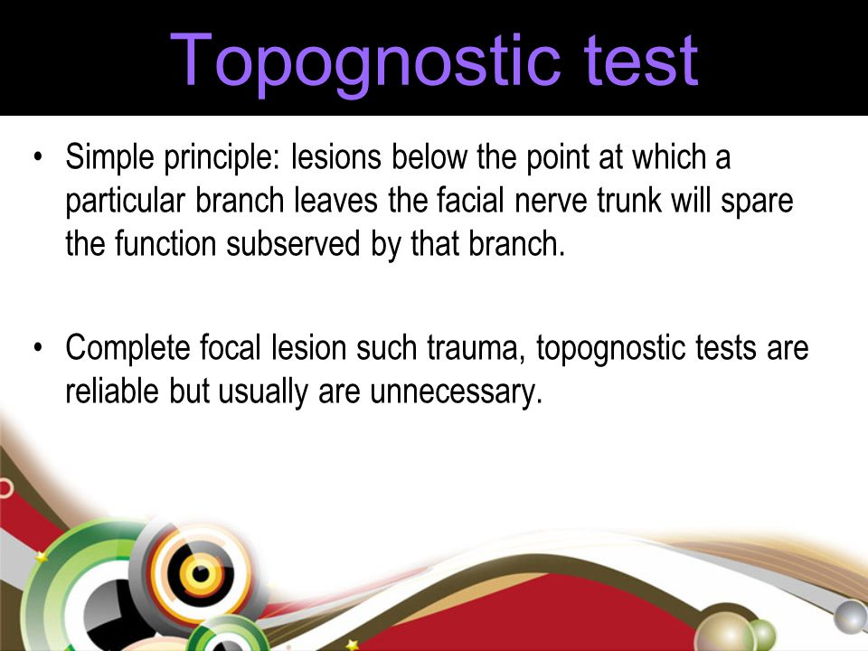 Topognostic test Simple principle: lesions below the point at which a particular branch leaves the facial nerve trunk will spare the function subserve