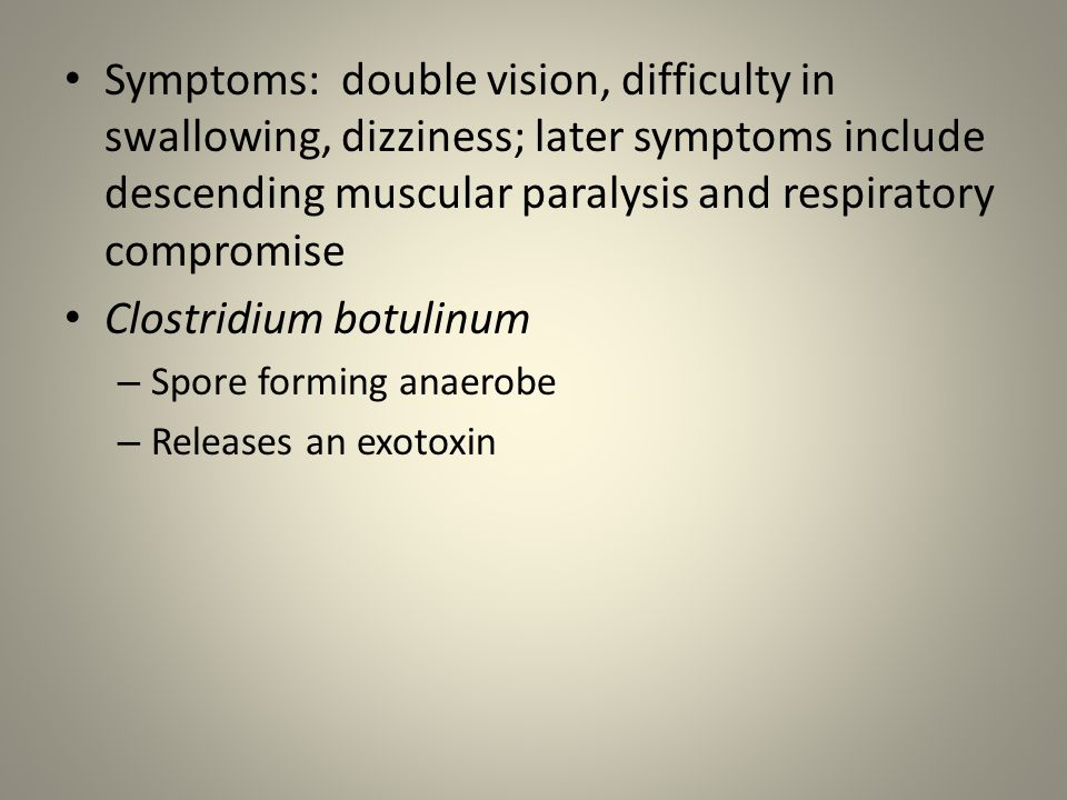 Symptoms: double vision, difficulty in swallowing, dizziness; later symptoms include descending muscular paralysis and respiratory compromise Clostridium botulinum – Spore forming anaerobe – Releases an exotoxin