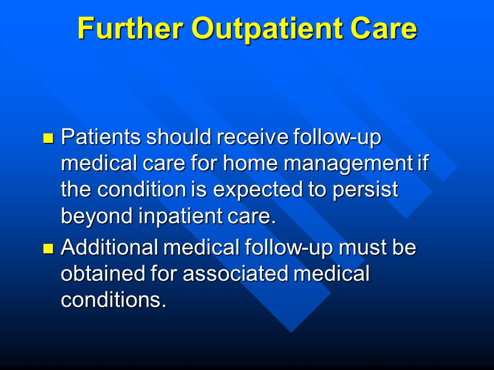 Further Outpatient Care Patients should receive follow-up medical care for home management if the condition is expected to persist beyond inpatient ca