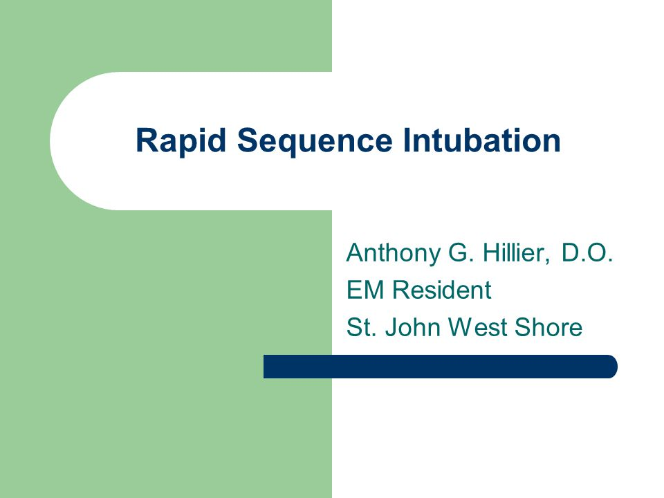 Rapid Sequence Intubation Anthony G. Hillier, D.O. EM Resident St. John West Shore