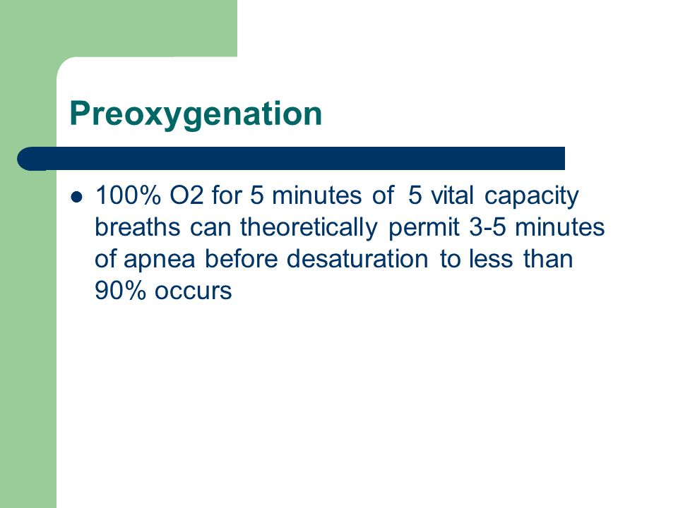 Preoxygenation 100% O2 for 5 minutes of 5 vital capacity breaths can theoretically permit 3-5 minutes of apnea before desaturation to less than 90% oc