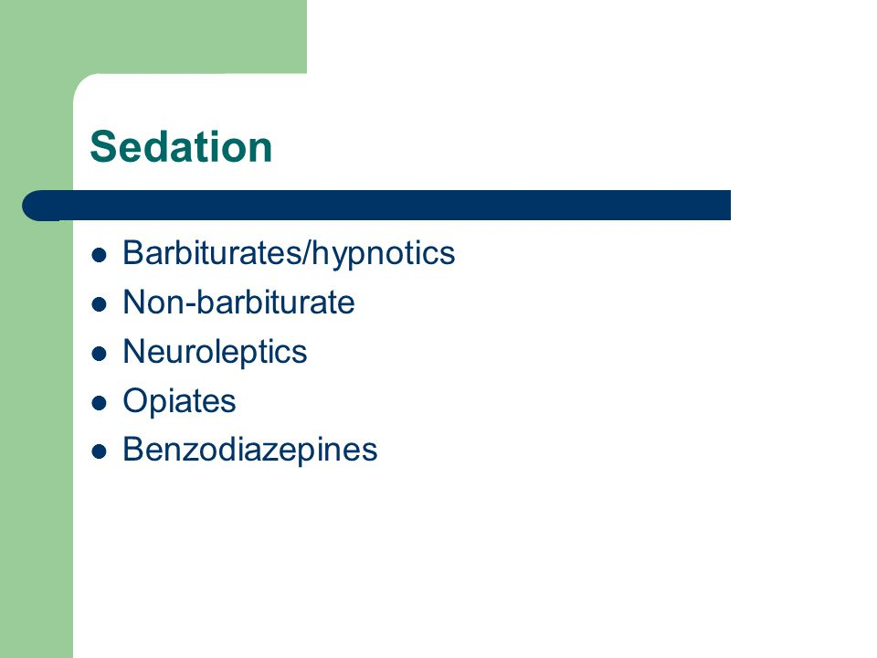 Sedation Barbiturates/hypnotics Non-barbiturate Neuroleptics Opiates Benzodiazepines