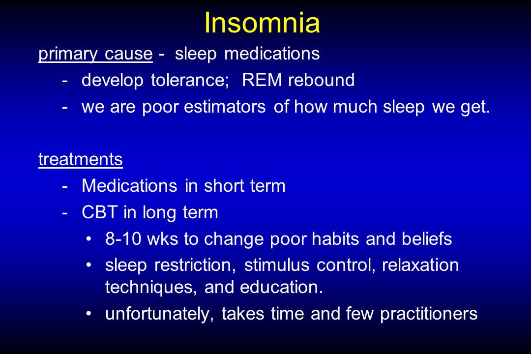 Insomnia primary cause - sleep medications -develop tolerance; REM rebound -we are poor estimators of how much sleep we get.