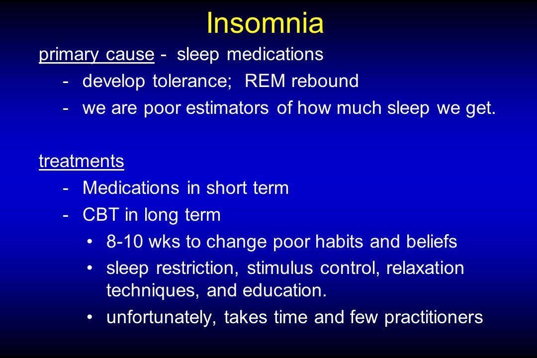 Insomnia primary cause - sleep medications -develop tolerance; REM rebound -we are poor estimators of how much sleep we get.