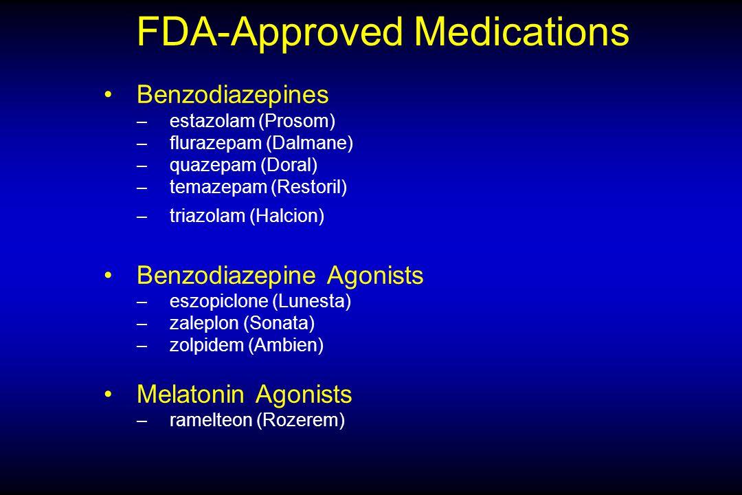 FDA-Approved Medications Benzodiazepines –estazolam (Prosom) –flurazepam (Dalmane) –quazepam (Doral) –temazepam (Restoril) –triazolam (Halcion) Benzodiazepine Agonists –eszopiclone (Lunesta) –zaleplon (Sonata) –zolpidem (Ambien) Melatonin Agonists –ramelteon (Rozerem)