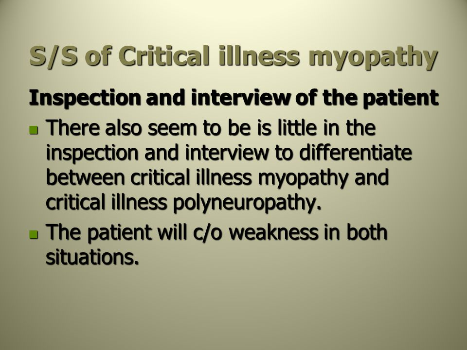 S/S of Critical illness myopathy Inspection and interview of the patient There also seem to be is little in the inspection and interview to differenti