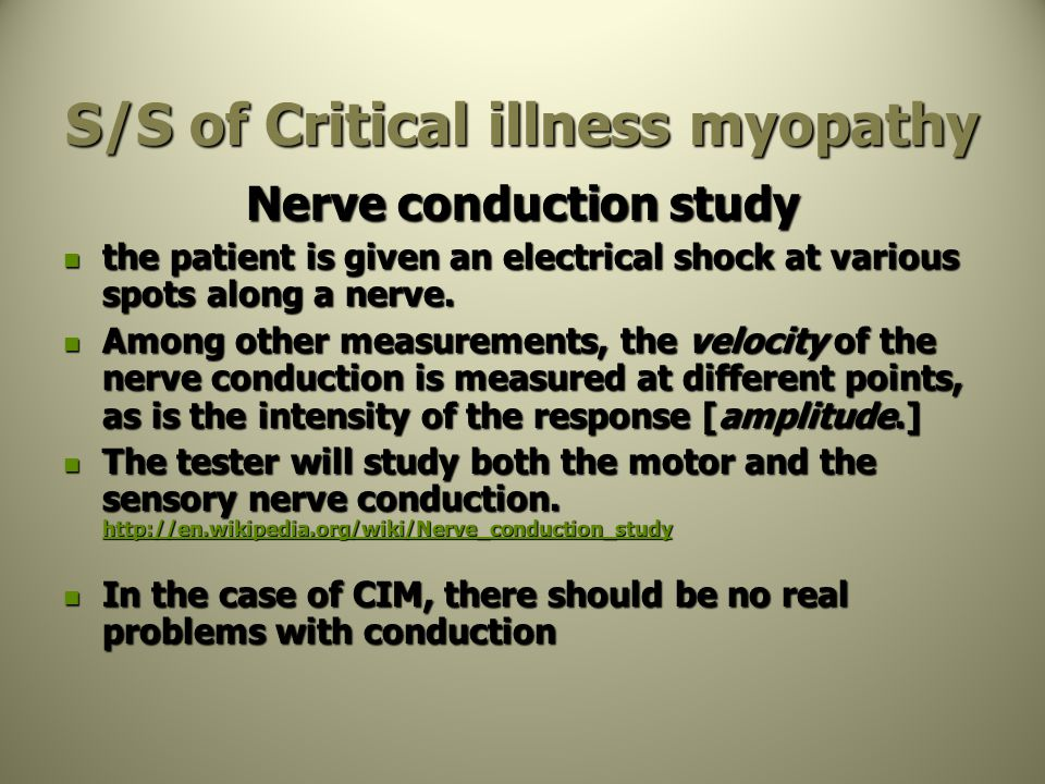S/S of Critical illness myopathy Nerve conduction study the patient is given an electrical shock at various spots along a nerve. the patient is given