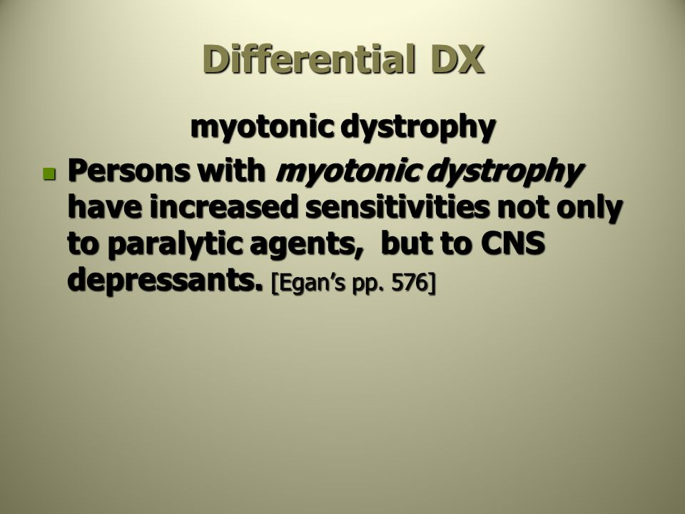 Differential DX myotonic dystrophy Persons with myotonic dystrophy have increased sensitivities not only to paralytic agents, but to CNS depressants.