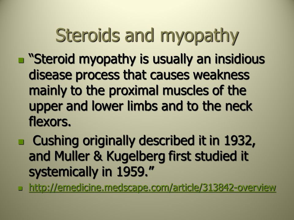 "Steroids and myopathy ""Steroid myopathy is usually an insidious disease process that causes weakness mainly to the proximal muscles of the upper and l"