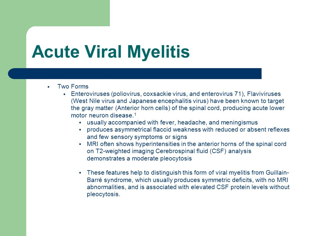 Acute Viral Myelitis  Two Forms  Enteroviruses (poliovirus, coxsackie virus, and enterovirus 71), Flaviviruses (West Nile virus and Japanese encephalitis virus) have been known to target the gray matter (Anterior horn cells) of the spinal cord, producing acute lower motor neuron disease.