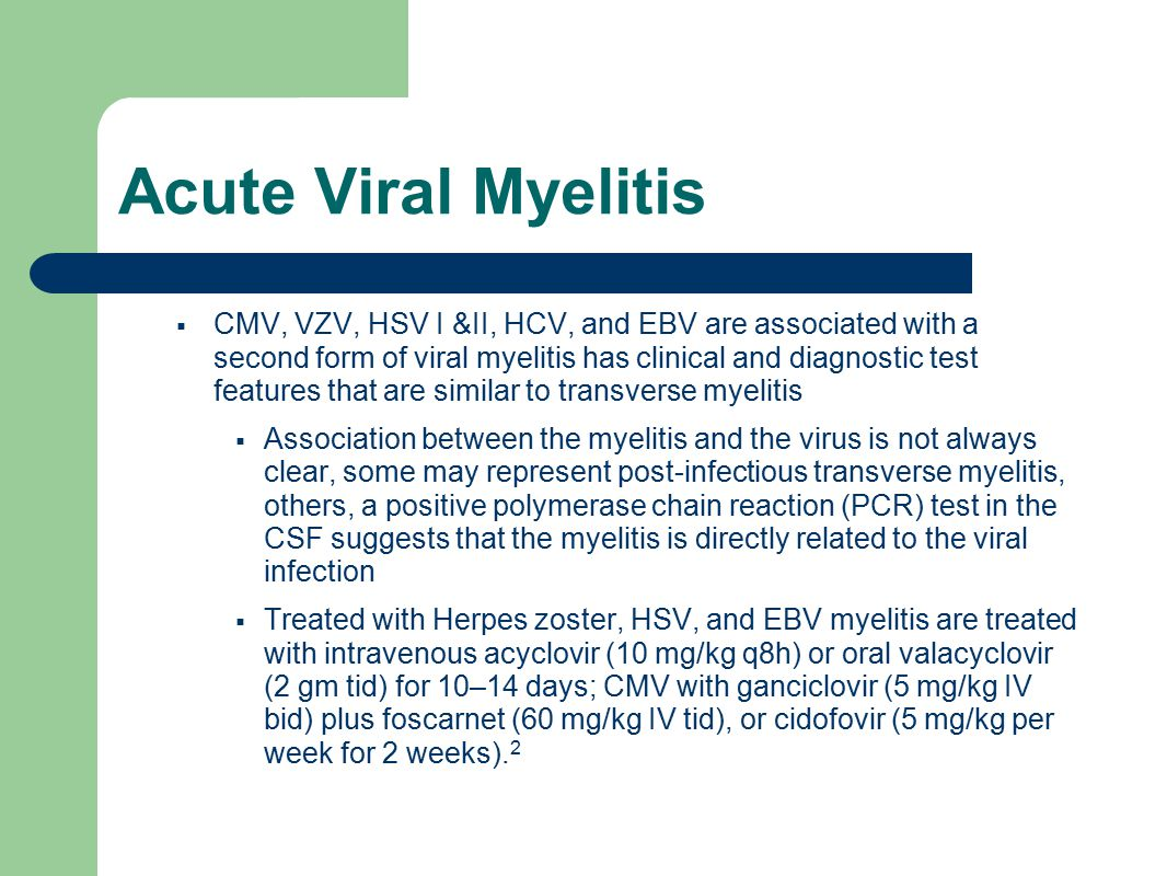 Acute Viral Myelitis  CMV, VZV, HSV I &II, HCV, and EBV are associated with a second form of viral myelitis has clinical and diagnostic test features that are similar to transverse myelitis  Association between the myelitis and the virus is not always clear, some may represent post-infectious transverse myelitis, others, a positive polymerase chain reaction (PCR) test in the CSF suggests that the myelitis is directly related to the viral infection  Treated with Herpes zoster, HSV, and EBV myelitis are treated with intravenous acyclovir (10 mg/kg q8h) or oral valacyclovir (2 gm tid) for 10–14 days; CMV with ganciclovir (5 mg/kg IV bid) plus foscarnet (60 mg/kg IV tid), or cidofovir (5 mg/kg per week for 2 weeks).