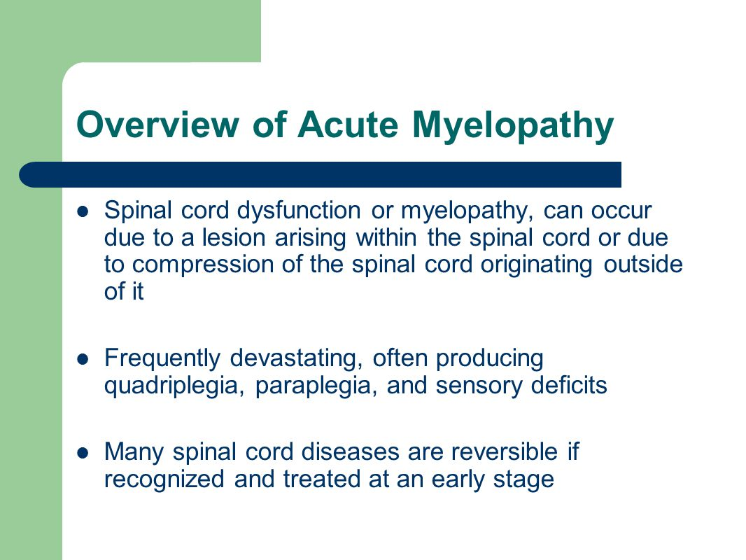 Overview of Acute Myelopathy Spinal cord dysfunction or myelopathy, can occur due to a lesion arising within the spinal cord or due to compression of the spinal cord originating outside of it Frequently devastating, often producing quadriplegia, paraplegia, and sensory deficits Many spinal cord diseases are reversible if recognized and treated at an early stage