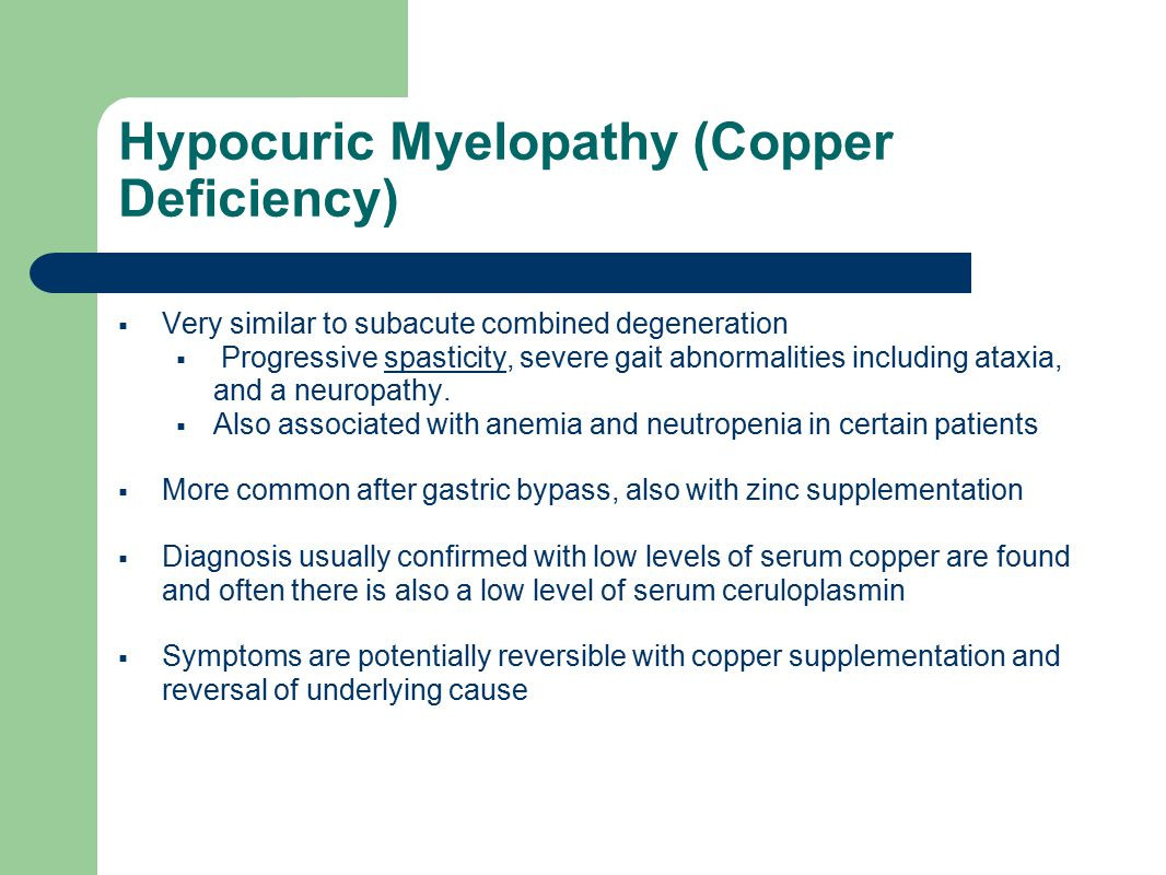 Hypocuric Myelopathy (Copper Deficiency)  Very similar to subacute combined degeneration  Progressive spasticity, severe gait abnormalities including ataxia, and a neuropathy.spasticity  Also associated with anemia and neutropenia in certain patients  More common after gastric bypass, also with zinc supplementation  Diagnosis usually confirmed with low levels of serum copper are found and often there is also a low level of serum ceruloplasmin  Symptoms are potentially reversible with copper supplementation and reversal of underlying cause