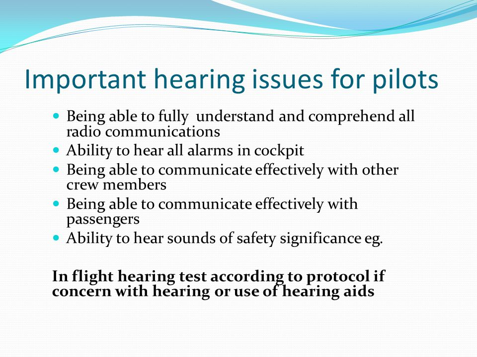Important hearing issues for pilots Being able to fully understand and comprehend all radio communications Ability to hear all alarms in cockpit Being
