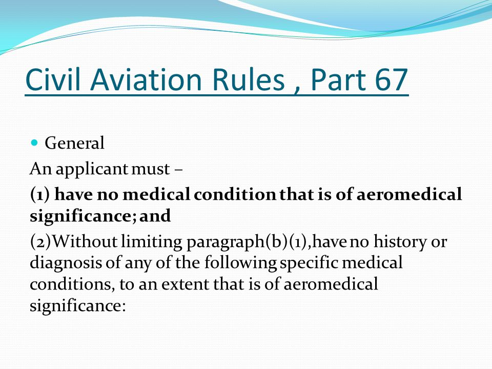 Civil Aviation Rules, Part 67 General An applicant must – (1) have no medical condition that is of aeromedical significance; and (2)Without limiting paragraph(b)(1),have no history or diagnosis of any of the following specific medical conditions, to an extent that is of aeromedical significance: