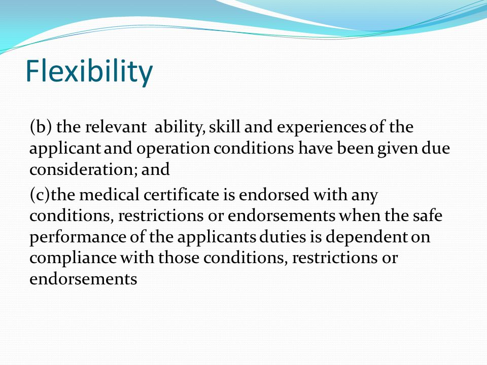 Flexibility (b) the relevant ability, skill and experiences of the applicant and operation conditions have been given due consideration; and (c)the medical certificate is endorsed with any conditions, restrictions or endorsements when the safe performance of the applicants duties is dependent on compliance with those conditions, restrictions or endorsements