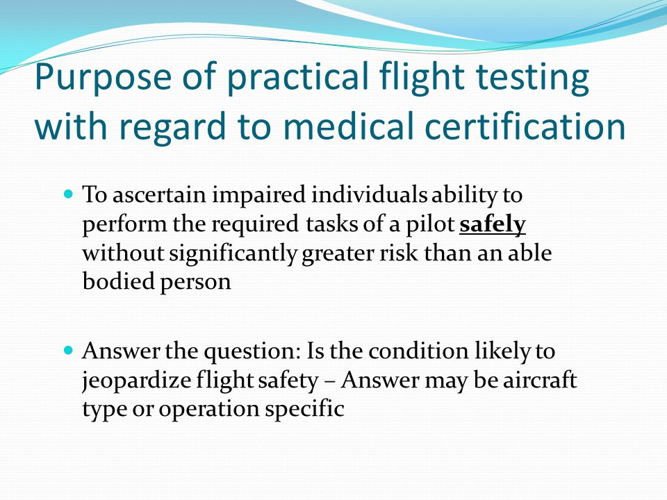 Purpose of practical flight testing with regard to medical certification To ascertain impaired individuals ability to perform the required tasks of a pilot safely without significantly greater risk than an able bodied person Answer the question: Is the condition likely to jeopardize flight safety – Answer may be aircraft type or operation specific