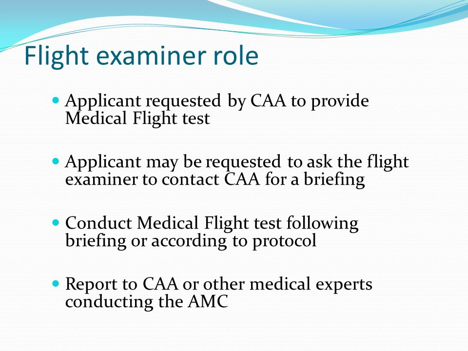 Flight examiner role Applicant requested by CAA to provide Medical Flight test Applicant may be requested to ask the flight examiner to contact CAA for a briefing Conduct Medical Flight test following briefing or according to protocol Report to CAA or other medical experts conducting the AMC