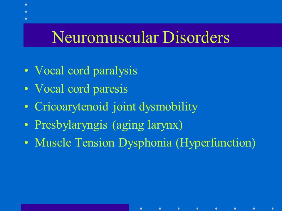 Neuromuscular Disorders Vocal cord paralysis Vocal cord paresis Cricoarytenoid joint dysmobility Presbylaryngis (aging larynx) Muscle Tension Dysphoni