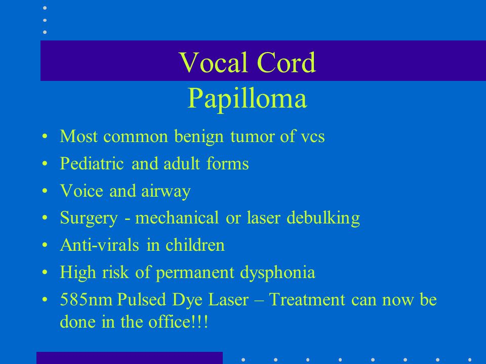 Vocal Cord Papilloma Most common benign tumor of vcs Pediatric and adult forms Voice and airway Surgery - mechanical or laser debulking Anti-virals in